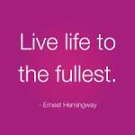 Live life to the fullest Ernest Hemingway